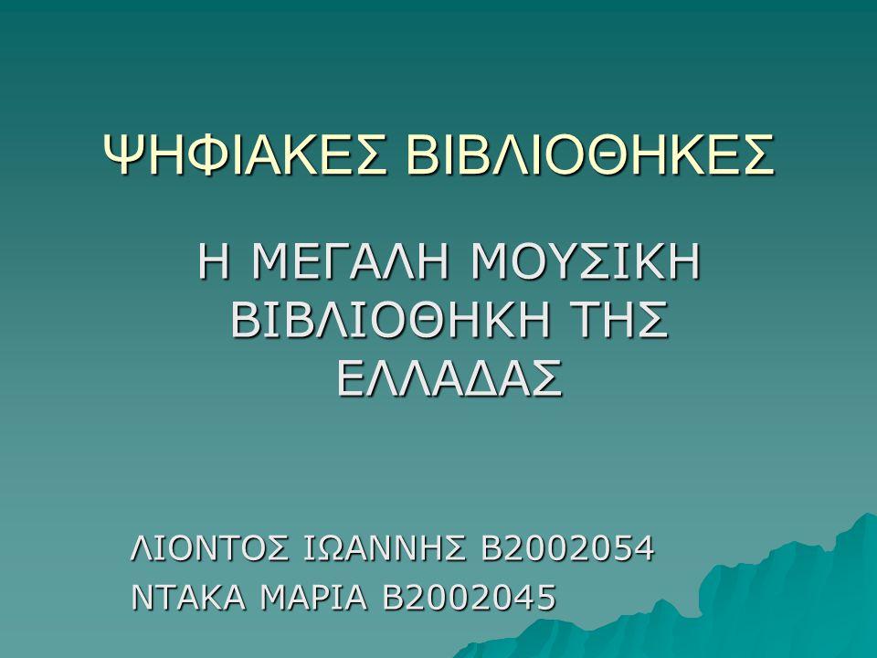 ΨΗΦΙΑΚΕΣ ΒΙΒΛΙΟΘΗΚΕΣ Η ΜΕΓΑΛΗ ΜΟΥΣΙΚΗ ΒΙΒΛΙΟΘΗΚΗ ΤΗΣ ΕΛΛΑΔΑΣ ΛΙΟΝΤΟΣ ΙΩΑΝΝΗΣ Β2002054 ΝΤΑΚΑ ΜΑΡΙΑ Β2002045