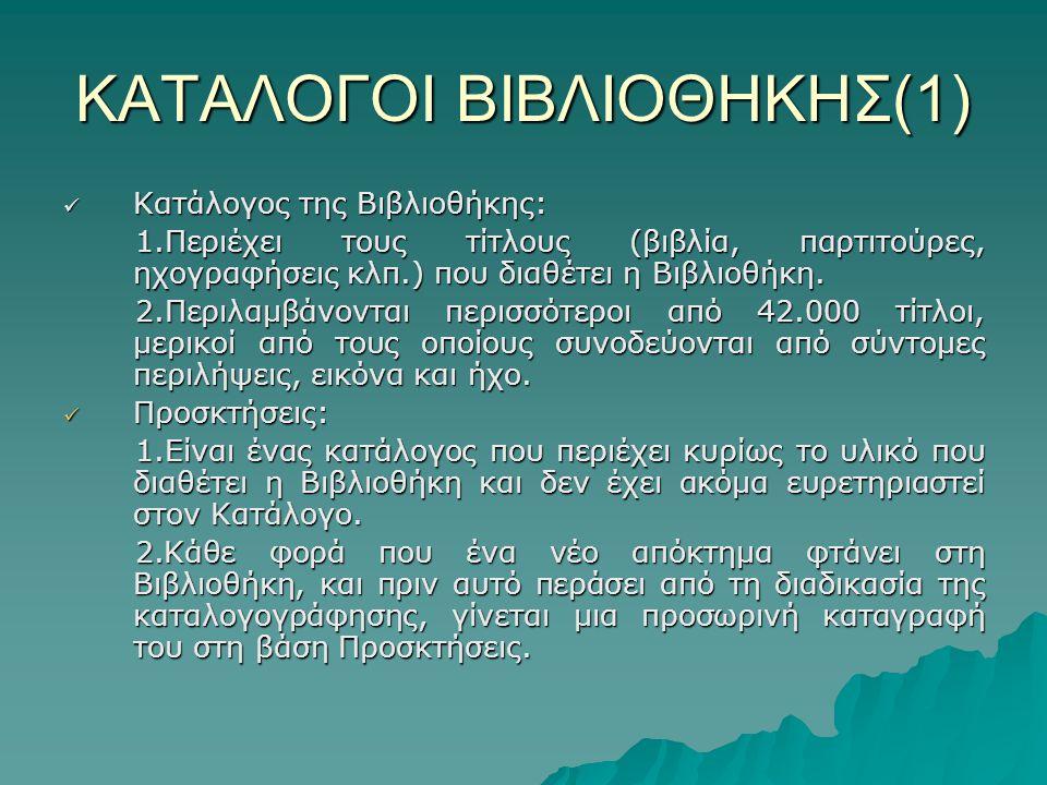 ΚΑΤΑΛΟΓΟΙ ΒΙΒΛΙΟΘΗΚΗΣ(1) Κατάλογος της Βιβλιοθήκης: Κατάλογος της Βιβλιοθήκης: 1.Περιέχει τους τίτλους (βιβλία, παρτιτούρες, ηχογραφήσεις κλπ.) που διαθέτει η Βιβλιοθήκη.