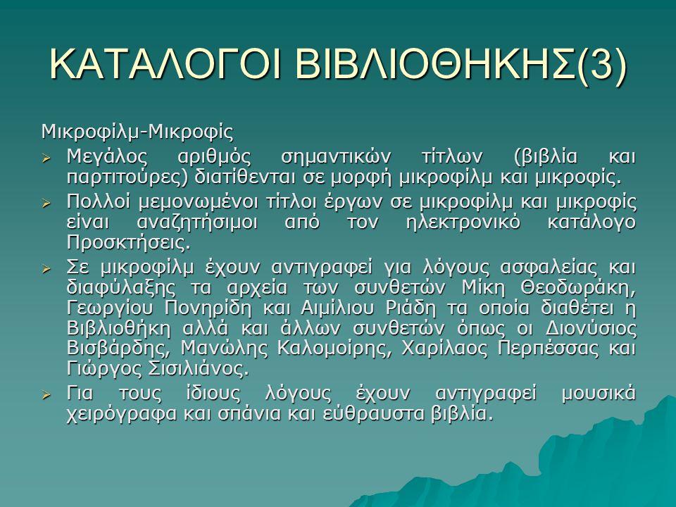 ΚΑΤΑΛΟΓΟΙ ΒΙΒΛΙΟΘΗΚΗΣ(3) Μικροφίλμ-Μικροφίς  Μεγάλος αριθμός σημαντικών τίτλων (βιβλία και παρτιτούρες) διατίθενται σε μορφή μικροφίλμ και μικροφίς.