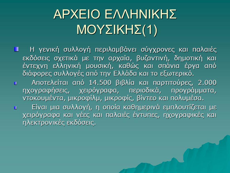 ΑΡΧΕΙΟ ΕΛΛΗΝΙΚΗΣ ΜΟΥΣΙΚΗΣ(1) Η γενική συλλογή περιλαμβάνει σύγχρονες και παλαιές εκδόσεις σχετικά με την αρχαία, βυζαντινή, δημοτική και έντεχνη ελληνική μουσική, καθώς και σπάνια έργα από διάφορες συλλογές από την Ελλάδα και το εξωτερικό.