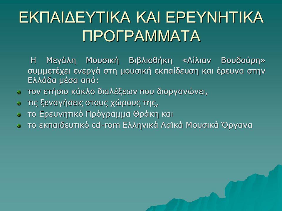 ΕΚΠΑΙΔΕΥΤΙΚΑ ΚΑΙ ΕΡΕΥΝΗΤΙΚΑ ΠΡΟΓΡΑΜΜΑΤΑ Η Μεγάλη Μουσική Βιβλιοθήκη «Λίλιαν Βουδούρη» συμμετέχει ενεργά στη μουσική εκπαίδευση και έρευνα στην Ελλάδα μέσα από: Η Μεγάλη Μουσική Βιβλιοθήκη «Λίλιαν Βουδούρη» συμμετέχει ενεργά στη μουσική εκπαίδευση και έρευνα στην Ελλάδα μέσα από: τον ετήσιο κύκλο διαλέξεων που διοργανώνει, τις ξεναγήσεις στους χώρους της, το Ερευνητικό Πρόγραμμα Θράκη και το εκπαιδευτικό cd-rom Ελληνικά Λαϊκά Μουσικά Όργανα