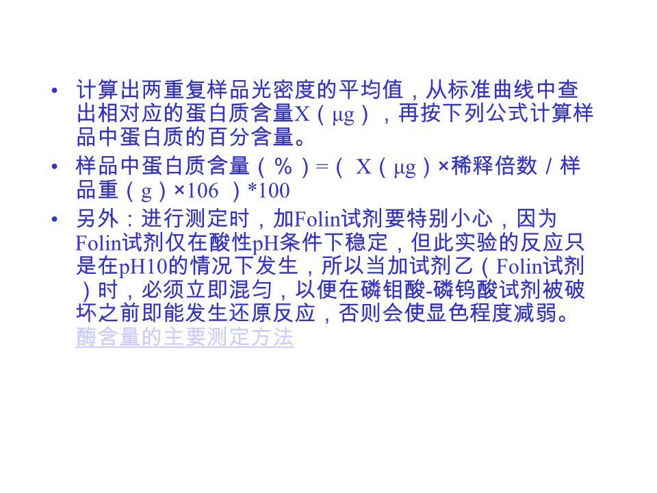 计算出两重复样品光密度的平均值,从标准曲线中查 出相对应的蛋白质含量 X ( μg ),再按下列公式计算样 品中蛋白质的百分含量。 样品中蛋白质含量(%) = ( X ( μg ) × 稀释倍数/样 品重( g ) ×106 ) *100 另外:进行测定时,加 Folin 试剂要特别小心,因为 Folin 试剂仅在酸性 pH 条件下稳定,但此实验的反应只 是在 pH10 的情况下发生,所以当加试剂乙( Folin 试剂 )时,必须立即混匀,以便在磷钼酸 - 磷钨酸试剂被破 坏之前即能发生还原反应,否则会使显色程度减弱。 酶含量的主要测定方法 酶含量的主要测定方法