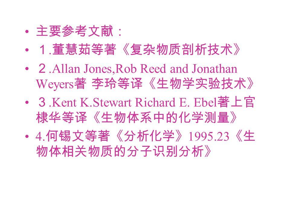 主要参考文献: 1. 董慧茹等著《复杂物质剖析技术》 2.Allan Jones,Rob Reed and Jonathan Weyers 著 李玲等译《生物学实验技术》 3.Kent K.Stewart Richard E. Ebel 著上官 棣华等译《生物体系中的化学测量》 4. 何锡文等著《分