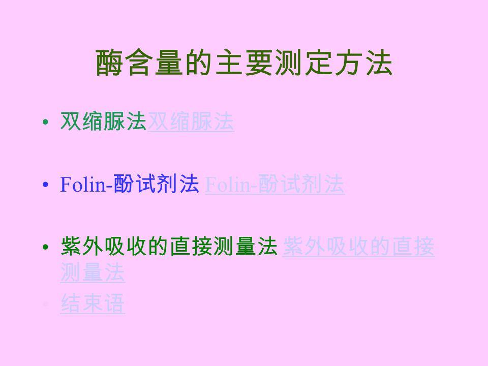 酶含量的主要测定方法 双缩脲法双缩脲法双缩脲法 Folin- 酚试剂法 Folin- 酚试剂法 紫外吸收的直接测量法 紫外吸收的直接 测量法 紫外吸收的直接 测量法 结束语