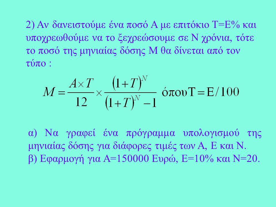 2) Aν δανειστούμε ένα ποσό Α με επιτόκιο Τ=Ε% και υποχρεωθούμε να το ξεχρεώσουμε σε Ν χρόνια, τότε το ποσό της μηνιαίας δόσης Μ θα δίνεται από τον τύπο : α) Να γραφεί ένα πρόγραμμα υπολογισμού της μηνιαίας δόσης για διάφορες τιμές των Α, Ε και Ν.