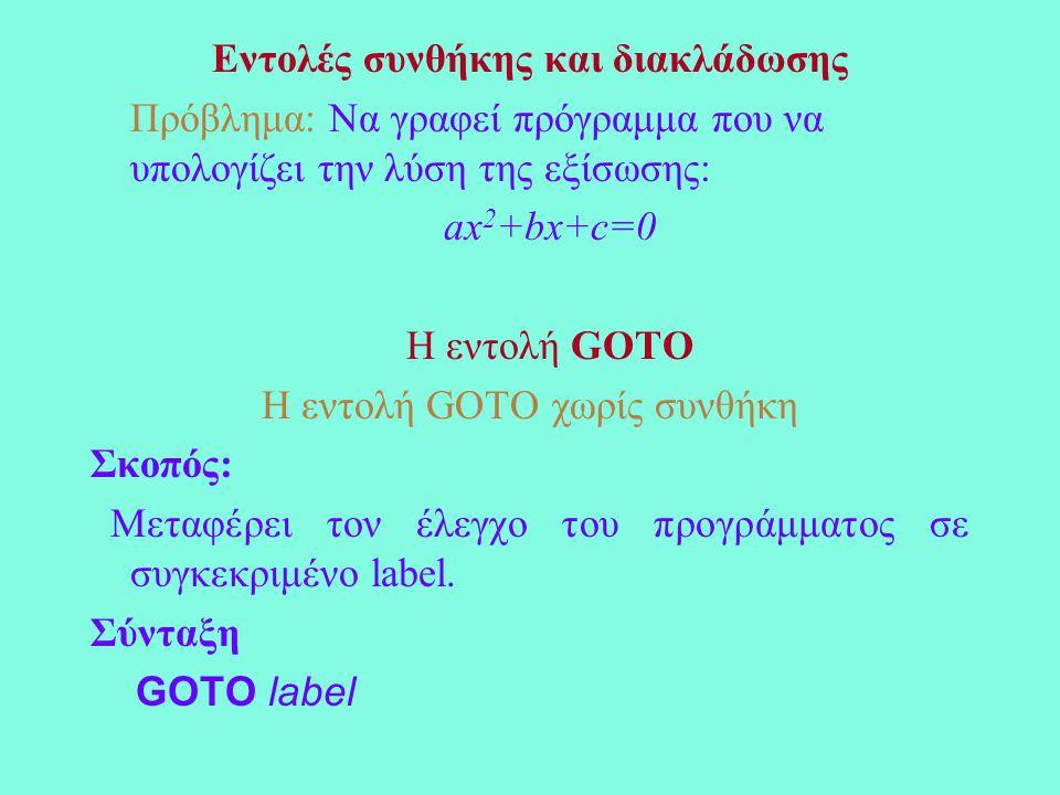 Εντολές συνθήκης και διακλάδωσης Πρόβλημα: Να γραφεί πρόγραμμα που να υπολογίζει την λύση της εξίσωσης: ax 2 +bx+c=0 Η εντολή GOTO Η εντολή GOTO χωρίς συνθήκη Σκοπός: Μεταφέρει τον έλεγχο του προγράμματος σε συγκεκριμένο label.