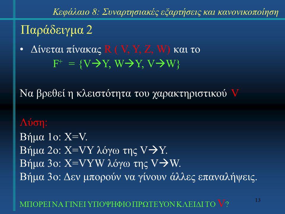 13 Δίνεται πίνακας R ( V, Y, Z, W) και το F + = {V  Υ, W  Y, V  W} Να βρεθεί η κλειστότητα του χαρακτηριστικού V Λύση: Βήμα 1ο: X=V. Βήμα 2ο: X=VY