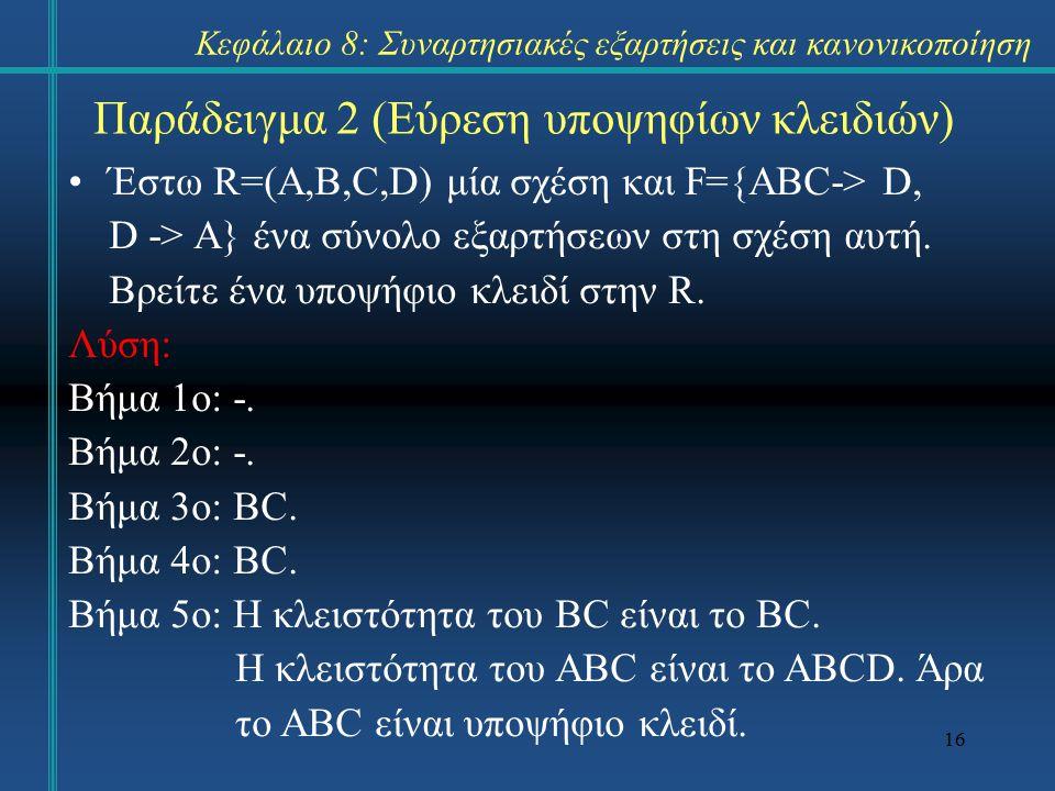 16 Παράδειγμα 2 (Εύρεση υποψηφίων κλειδιών) Έστω R=(A,B,C,D) μία σχέση και F={ABC-> D, D -> A} ένα σύνολο εξαρτήσεων στη σχέση αυτή. Βρείτε ένα υποψήφ