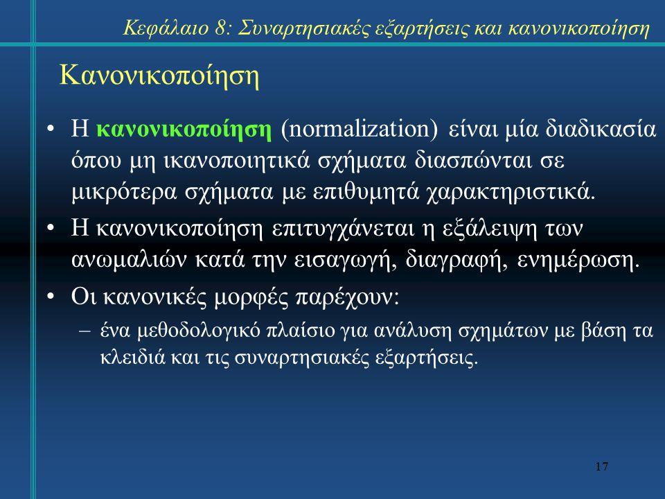 17 Κανονικοποίηση Η κανονικοποίηση (normalization) είναι μία διαδικασία όπου μη ικανοποιητικά σχήματα διασπώνται σε μικρότερα σχήματα με επιθυμητά χαρακτηριστικά.