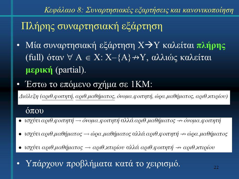 22 Πλήρης συναρτησιακή εξάρτηση Μία συναρτησιακή εξάρτηση Χ  Υ καλείται πλήρης (full) όταν  Α  X: X–{A} ↛ Y, αλλιώς καλείται μερική (partial). Έστω