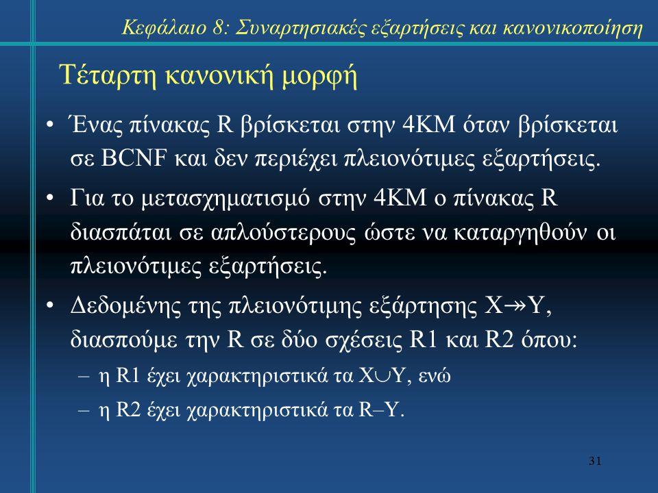 31 Τέταρτη κανονική μορφή Ένας πίνακας R βρίσκεται στην 4ΚΜ όταν βρίσκεται σε BCNF και δεν περιέχει πλειονότιμες εξαρτήσεις. Για το μετασχηματισμό στη