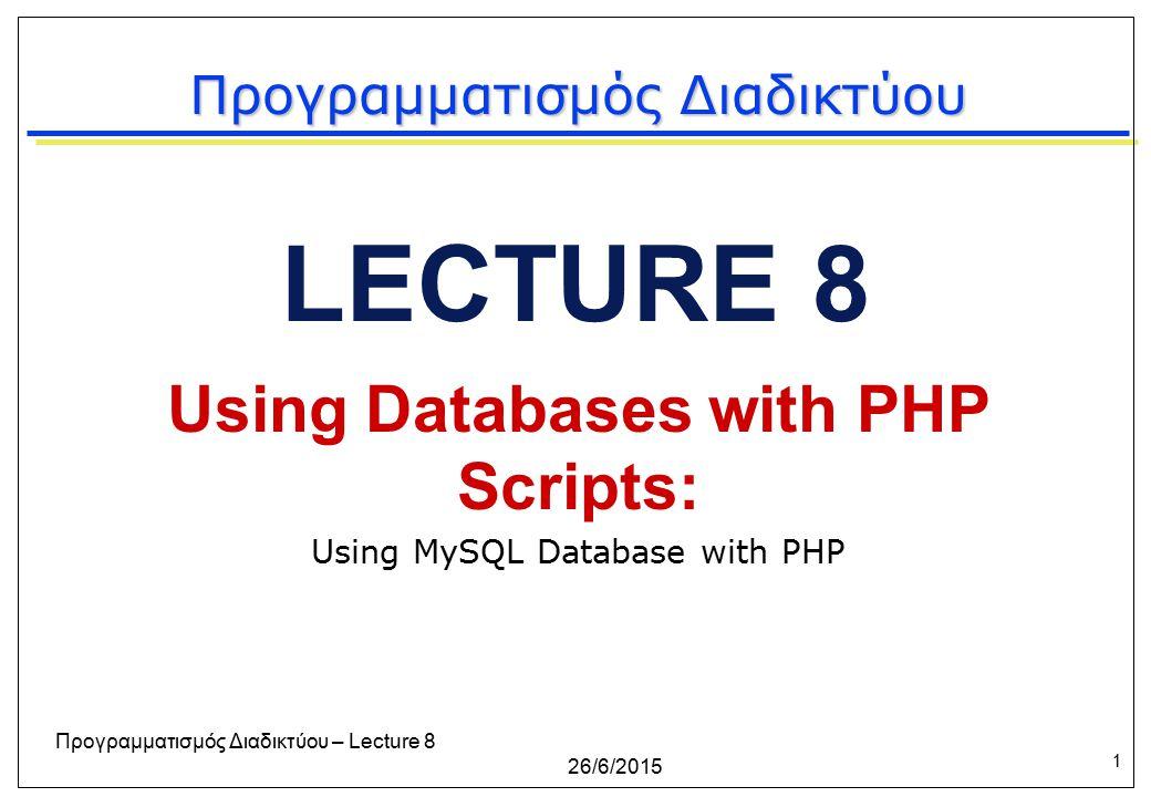 1 26/6/2015 Προγραμματισμός Διαδικτύου – Lecture 8 LECTURE 8 Using Databases with PHP Scripts: Using MySQL Database with PHP Προγραμματισμός Διαδικτύου