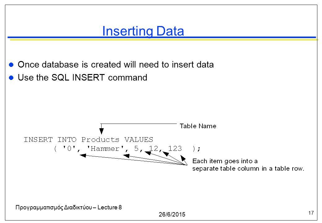 17 26/6/2015 Προγραμματισμός Διαδικτύου – Lecture 8 Inserting Data Once database is created will need to insert data Use the SQL INSERT command