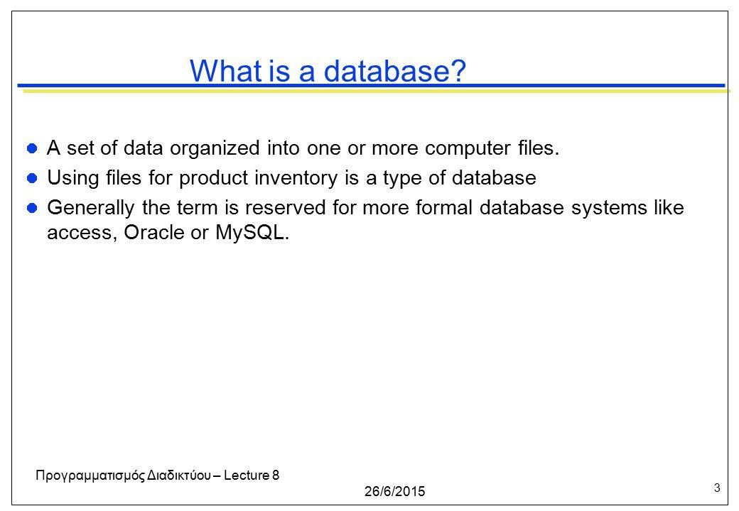 3 26/6/2015 Προγραμματισμός Διαδικτύου – Lecture 8 What is a database.