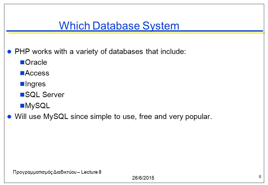 6 26/6/2015 Προγραμματισμός Διαδικτύου – Lecture 8 Which Database System PHP works with a variety of databases that include:  Oracle  Access  Ingres  SQL Server  MySQL Will use MySQL since simple to use, free and very popular.
