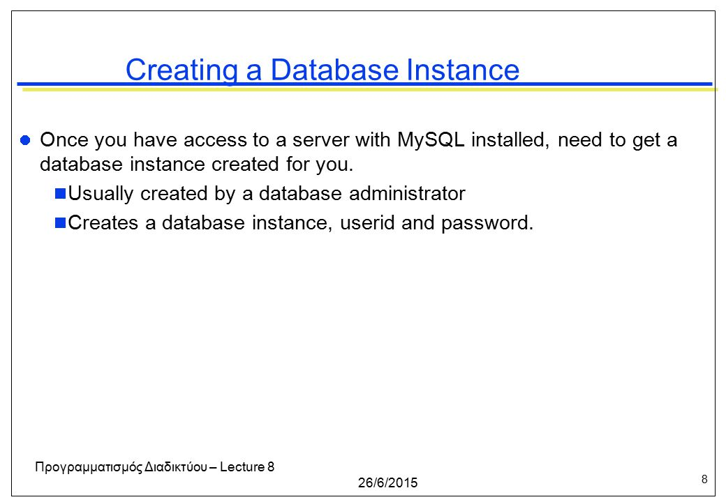 8 26/6/2015 Προγραμματισμός Διαδικτύου – Lecture 8 Creating a Database Instance Once you have access to a server with MySQL installed, need to get a database instance created for you.