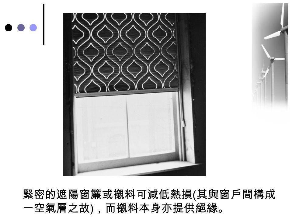 緊密的遮陽窗簾或襯料可減低熱損 ( 其與窗戶間構成 一空氣層之故 ) ,而襯料本身亦提供絕緣。