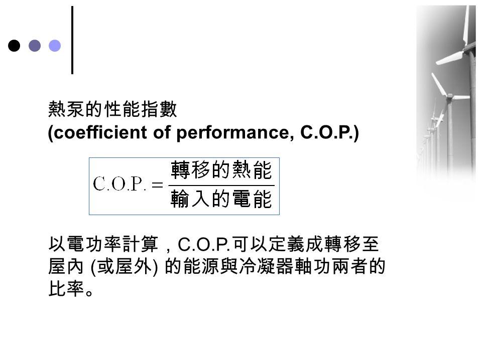 熱泵的性能指數 (coefficient of performance, C.O.P.) 以電功率計算, C.O.P. 可以定義成轉移至 屋內 ( 或屋外 ) 的能源與冷凝器軸功兩者的 比率。