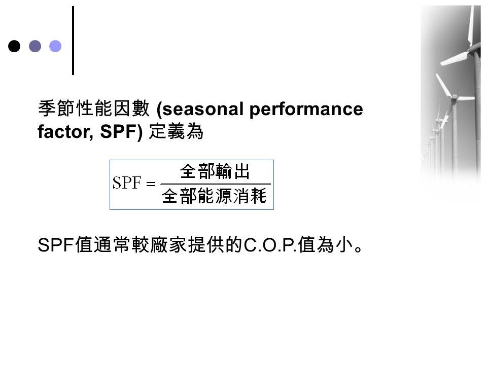 季節性能因數 (seasonal performance factor, SPF) 定義為 SPF 值通常較廠家提供的 C.O.P. 值為小。