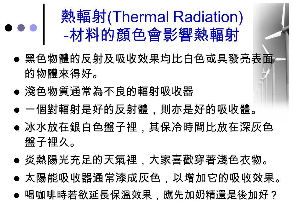 熱輻射 (Thermal Radiation) - 材料的顏色會影響熱輻射 黑色物體的反射及吸收效果均比白色或具發亮表面 的物體來得好。 淺色物質通常為不良的輻射吸收器 一個對輻射是好的反射體,則亦是好的吸收體。 冰水放在銀白色盤子裡,其保冷時間比放在深灰色 盤子裡久。 炎熱陽光充足的天氣裡,大家喜