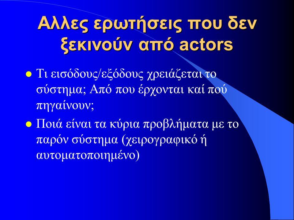 Αλλες ερωτήσεις που δεν ξεκινούν από actors l Tι εισόδους/εξόδους χρειάζεται το σύστημα; Από που έρχονται καί πού πηγαίνουν; l Ποιά είναι τα κύρια προ