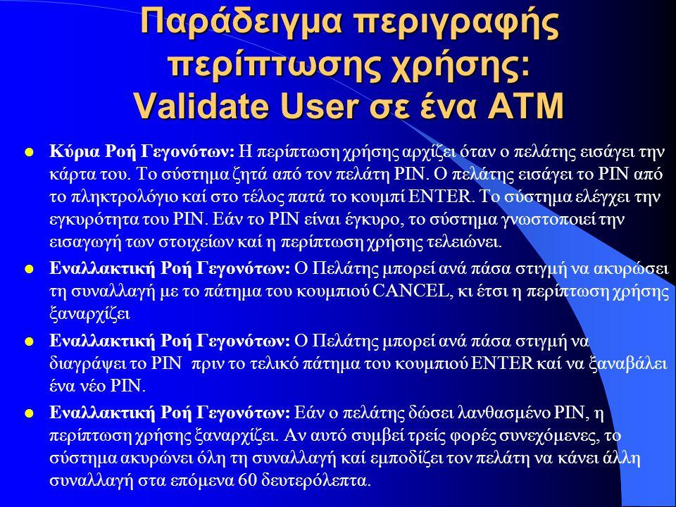 Παράδειγμα περιγραφής περίπτωσης χρήσης: Validate User σε ένα ΑΤΜ l Κύρια Ροή Γεγονότων: Η περίπτωση χρήσης αρχίζει όταν o πελάτης εισάγει την κάρτα τ