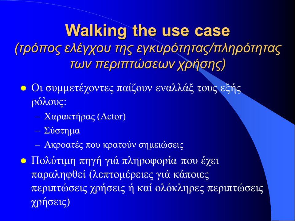 Walking the use case (τρόπος ελέγχου της εγκυρότητας/πληρότητας των περιπτώσεων χρήσης) l Οι συμμετέχοντες παίζουν εναλλάξ τους εξής ρόλους: –Χαρακτήρ