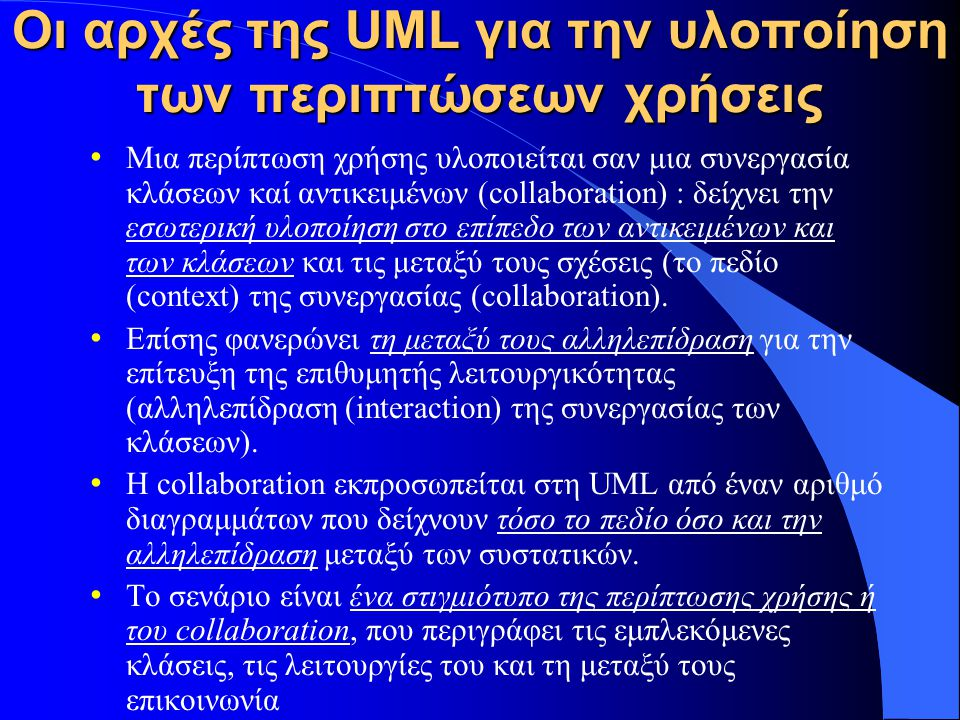 Οι αρχές της UML για την υλοποίηση των περιπτώσεων χρήσεις Μια περίπτωση χρήσης υλοποιείται σαν μια συνεργασία κλάσεων καί αντικειμένων (collaboration