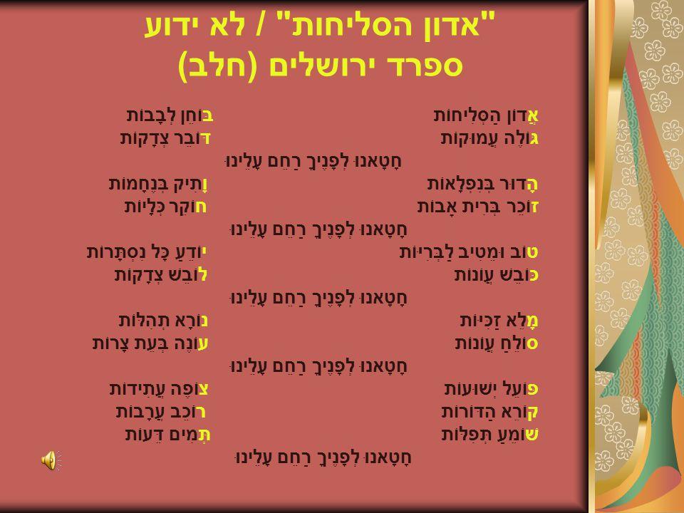 אדון הסליחות / לא ידוע ספרד ירושלים (חלב) אֲדוֹן הַסְּלִיחוֹת בּוֹחֵן לְבָבוֹת גּוֹלֶה עֲמוּקוֹת דּוֹבֵר צְדָקוֹת חָטָאנוּ לְפָנֶיךָ רַחֵם עָלֵינוּ הָדוּר בְּנִפְלָאוֹת וָתִיק בְּנֶחָמוֹת זוֹכֵר בְּרִית אָבוֹת חוֹקֵר כְּלָיוֹת חָטָאנוּ לְפָנֶיךָ רַחֵם עָלֵינוּ טוֹב וּמֵטִיב לַבְּרִיּוֹת יוֹדֵעַ כָּל נִסְתָּרוֹת כּוֹבֵשׁ עֲוֹנוֹת לוֹבֵשׁ צְדָקוֹת חָטָאנוּ לְפָנֶיךָ רַחֵם עָלֵינוּ מָלֵא זַכִּיּוֹת נוֹרָא תְהִלּוֹת סוֹלֵחַ עֲוֹנוֹת עוֹנֶה בְּעֵת צָרוֹת חָטָאנוּ לְפָנֶיךָ רַחֵם עָלֵינוּ פּוֹעֵל יְשׁוּעוֹת צוֹפֶה עֲתִידוֹת קוֹרֵא הַדּוֹרוֹת רוֹכֵב עֲרָבוֹת שׁוֹמֵעַ תְּפִלּוֹת תְּמִים דֵּעוֹת חָטָאנוּ לְפָנֶיךָ רַחֵם עָלֵינוּ