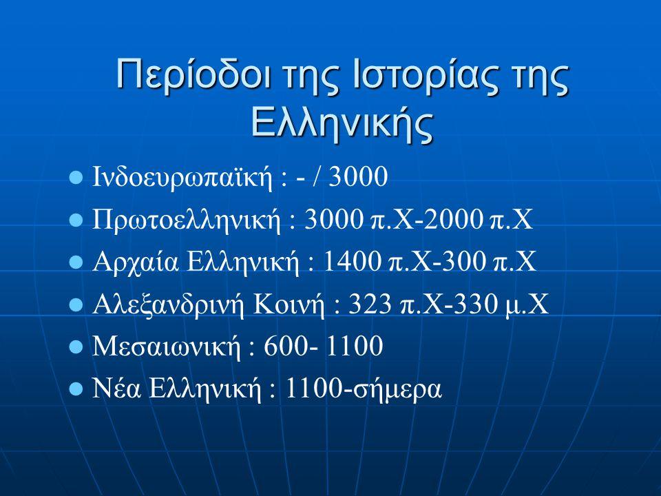 Περίοδοι της Ιστορίας της Ελληνικής Ινδοευρωπαϊκή : - / 3000 Πρωτοελληνική : 3000 π.Χ-2000 π.Χ Αρχαία Ελληνική : 1400 π.Χ-300 π.Χ Αλεξανδρινή Κοινή :