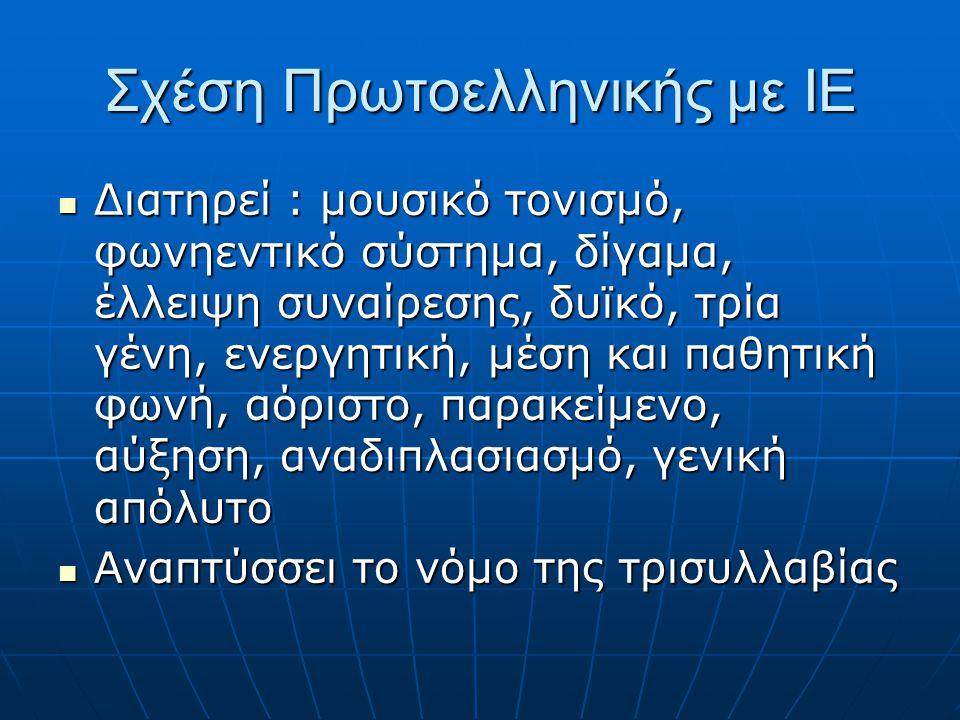 Σχέση Πρωτοελληνικής με ΙΕ Διατηρεί : μουσικό τονισμό, φωνηεντικό σύστημα, δίγαμα, έλλειψη συναίρεσης, δυϊκό, τρία γένη, ενεργητική, μέση και παθητική