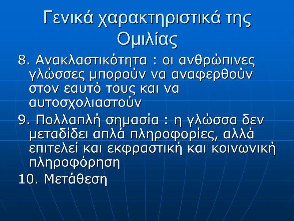 Γενικά χαρακτηριστικά της Ομιλίας 8. Ανακλαστικότητα : οι ανθρώπινες γλώσσες μπορούν να αναφερθούν στον εαυτό τους και να αυτοσχολιαστούν 9. Πολλαπλή