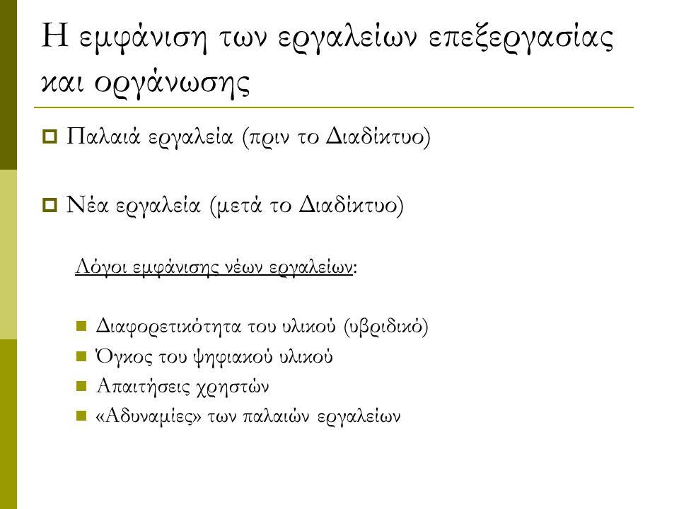 Η εμφάνιση των εργαλείων επεξεργασίας και οργάνωσης  Παλαιά εργαλεία (πριν το Διαδίκτυο)  Νέα εργαλεία (μετά το Διαδίκτυο) Λόγοι εμφάνισης νέων εργαλείων: Διαφορετικότητα του υλικού (υβριδικό) Όγκος του ψηφιακού υλικού Απαιτήσεις χρηστών «Αδυναμίες» των παλαιών εργαλείων