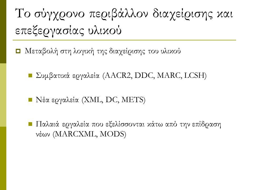 Το σύγχρονο περιβάλλον διαχείρισης και επεξεργασίας υλικού  Μεταβολή στη λογική της διαχείρισης του υλικού Συμβατικά εργαλεία (AACR2, DDC, MARC, LCSH) Νέα εργαλεία (XML, DC, METS) Παλαιά εργαλεία που εξελίσσονται κάτω από την επίδραση νέων (MARCXML, MODS)