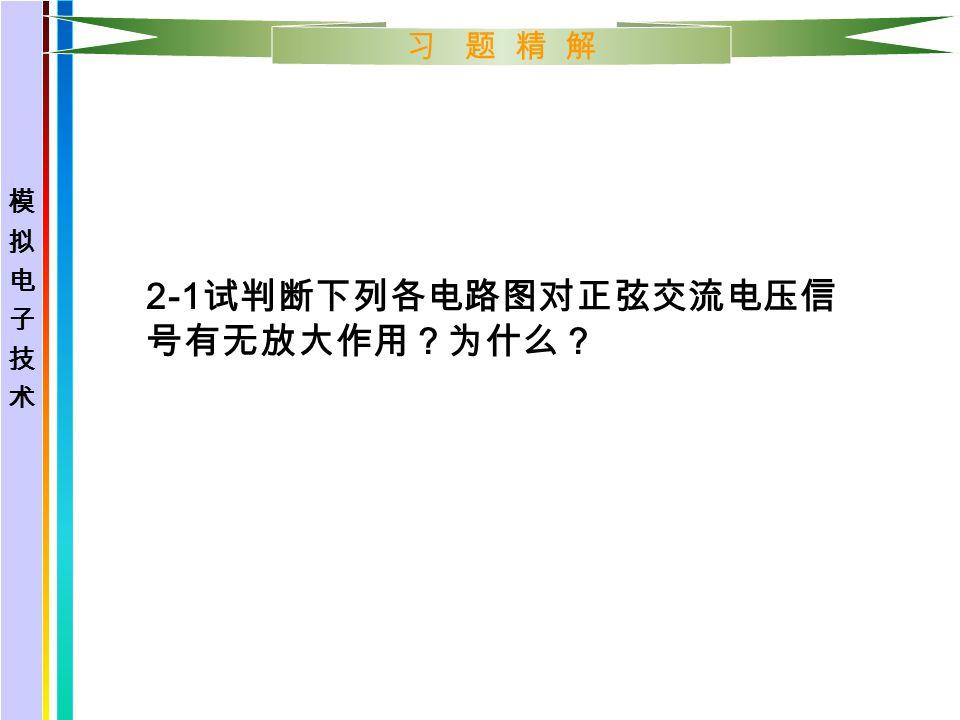 习 题 精 解 解: 已知 β=100 , r bb =100Ω 1 、确定 I CQ , U CEQ 。 I CQ =I EQ = =2.1mA U CEQ =V CC -I CQ Re=12-2.1*2=7.8V 计算 R L →∞ 时的电压放大倍数 A U A U =U 0 /Ui= ( 1+β ) Re/[r be + ( 1+β ) Re] r be =r bb '+(1+β )26mV/I EQ ≈1.35KΩ 所以 A U =≈ 0.993 若 R L =2KΩ ,则 R L '=R e //R L =2//2=1KΩ, 代入公式求 A U A U ≈0.987