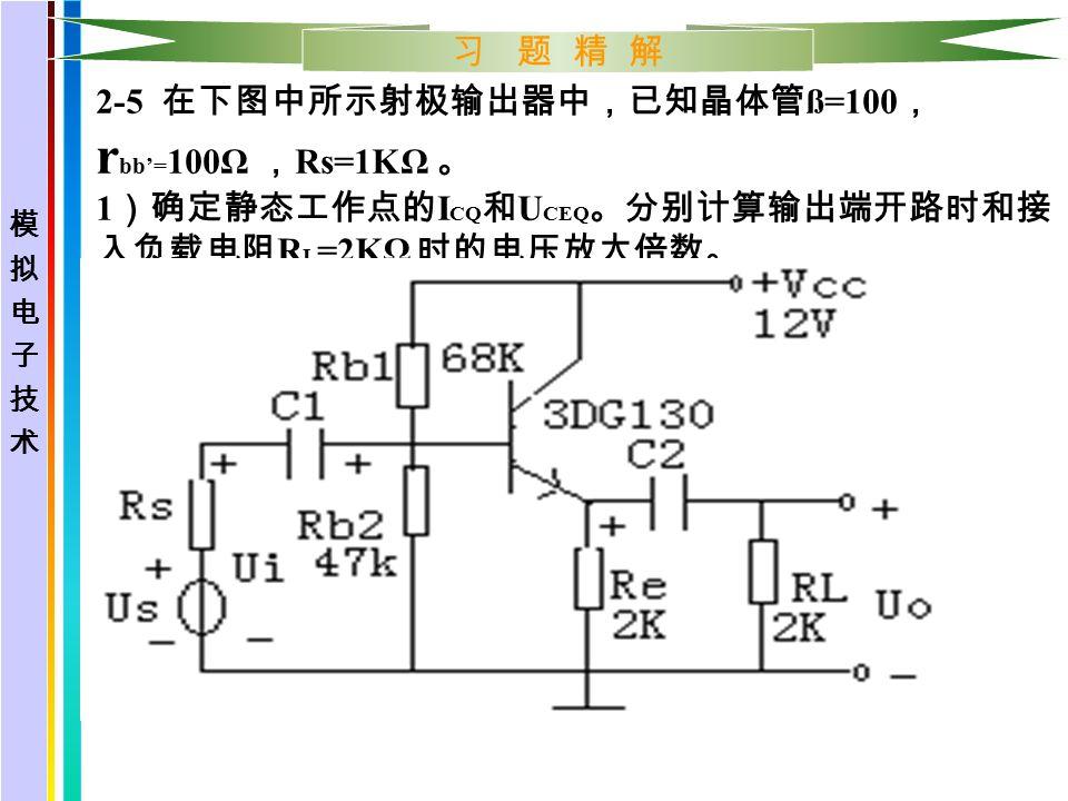 习 题 精 解 2-5 在下图中所示射极输出器中,已知晶体管 ß=100 , r bb'= 100Ω , Rs=1KΩ 。 1 )确定静态工作点的 I CQ 和 U CEQ 。分别计算输出端开路时和接 入负载电阻 R L =2KΩ 时的电压放大倍数。 2 )计算 Ri 和 Ro 。