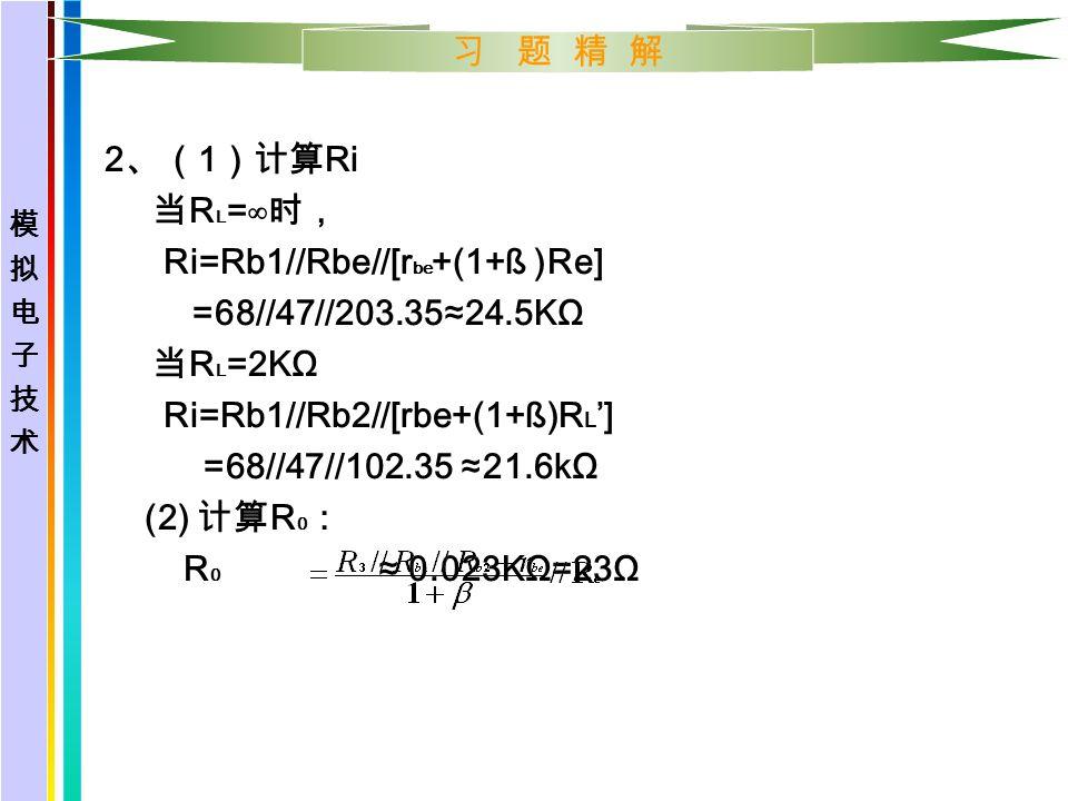习 题 精 解 2 、( 1 )计算 Ri 当 R L =∞ 时, Ri=Rb1//Rbe//[r be +(1+ß )Re] =68//47//203.35≈24.5KΩ 当 R L =2KΩ Ri=Rb1//Rb2//[rbe+(1+ß)R L '] =68//47//102.35 ≈21.6kΩ (2) 计算 R 0 : R 0 ≈ 0.023KΩ=23Ω