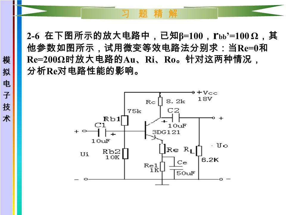 习 题 精 解 2-6 在下图所示的放大电路中,已知 β=100 , r bb '=100 Ω ,其 他参数如图所示,试用微变等效电路法分别求:当 Re=0 和 Re=200Ω 时放大电路的 Au 、 Ri 、 Ro 。针对这两种情况, 分析 Re 对电路性能的影响。