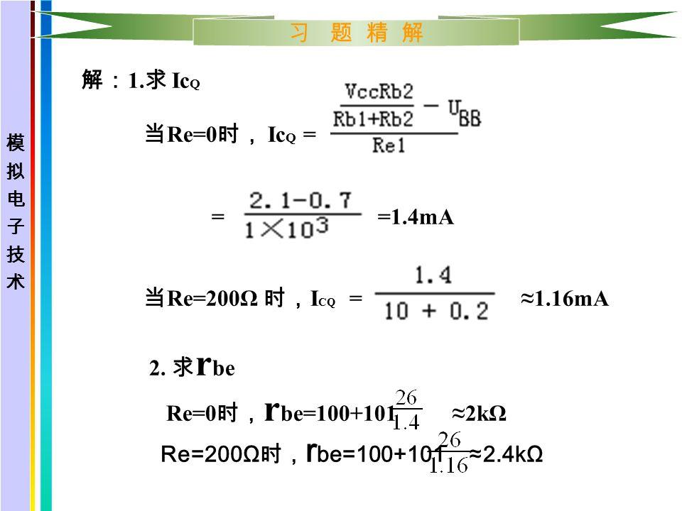习 题 精 解 解: 1. 求 Ic Q 当 Re=0 时, Ic Q = = =1.4mA 当 Re=200Ω 时, I CQ = ≈1.16mA 2.