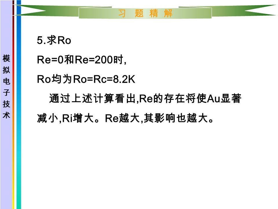 习 题 精 解 5. 求 Ro Re=0 和 Re=200 时, Ro 均为 Ro=Rc=8.2K 通过上述计算看出,Re 的存在将使 Au 显著 减小,Ri 增大。 Re 越大, 其影响也越大。
