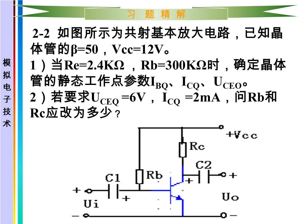 习 题 精 解 解: 已知 β=50 , Vcc=12V 。 1 )确定晶体管的静态工作点参数: I BQ = =12/ ( 300*1000 ) =0.04mA I CQ = βI BQ = 50*0.04=2mA U CEQ = Vcc- I CQ Rc=12-2*2.4=7.2V 2 )若要求符合条件则: Rc= = ( 12-6 ) /0.002=3KΩ U CEQ I CQ Rb= =12/0.00004=300KΩ I BQ