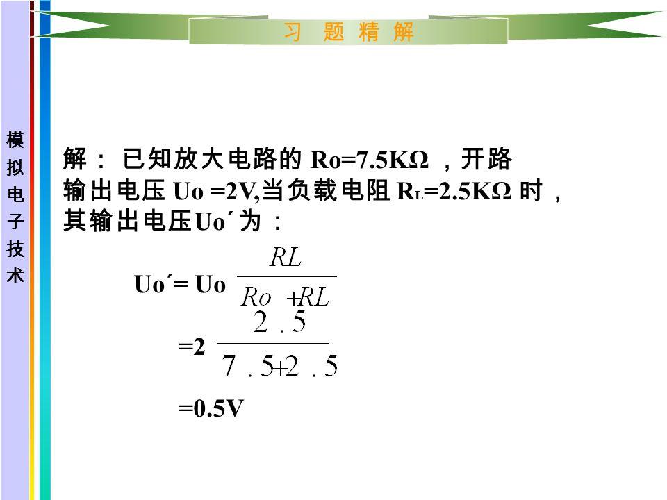 习 题 精 解 解: 已知放大电路的 Ro=7.5KΩ ,开路 输出电压 Uo =2V, 当负载电阻 R L =2.5KΩ 时, 其输出电压 Uo´ 为: Uo´= Uo =2 =0.5V