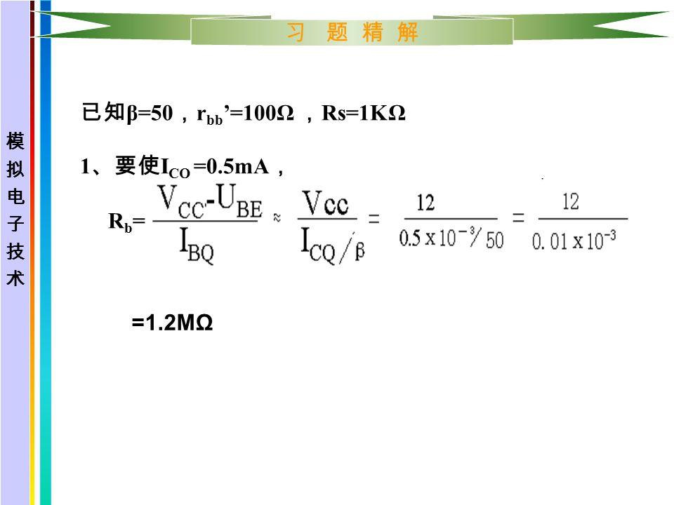 习 题 精 解 已知 β=50 , r bb '=100Ω , Rs=1KΩ 1 、要使 I CQ =0.5mA , R b = =1.2MΩ