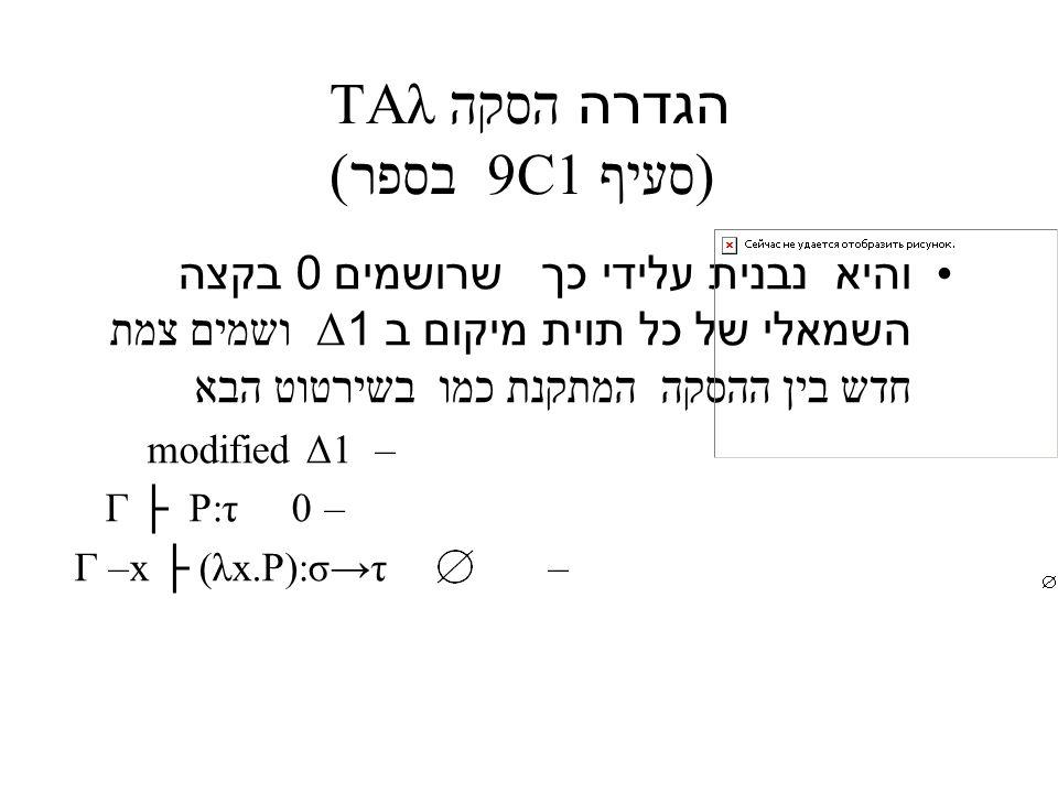 הגדרה הסקה TAλ (סעיף 9C1 בספר) והיא נבנית עלידי כך שרושמים 0 בקצה השמאלי של כל תוית מיקום ב 1Δ ושמים צמת חדש בין ההסקה המתקנת כמו בשירטוט הבא – modified Δ1 – Γ ├ P:τ 0 –Γ –x ├ (λx.P):σ→τ