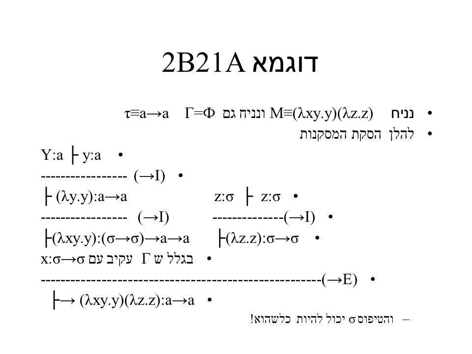 דוגמא 2B21A נניח M≡(λxy.y)(λz.z) ונניח גם τ≡a→a Γ=Ф להלן הסקת המסקנות Y:a ├ y:a ----------------- (→I) ├ (λy.y):a→a z:σ ├ z:σ ----------------- (→I) --------------(→I) ├(λxy.y):(σ→σ)→a→a ├(λz.z):σ→σ בגלל ש Γ עקיב עם x:σ→σ ------------------------------------------------------(→E) ├→ (λxy.y)(λz.z):a→a –והטיפוס σ יכול להיות כלשהוא!