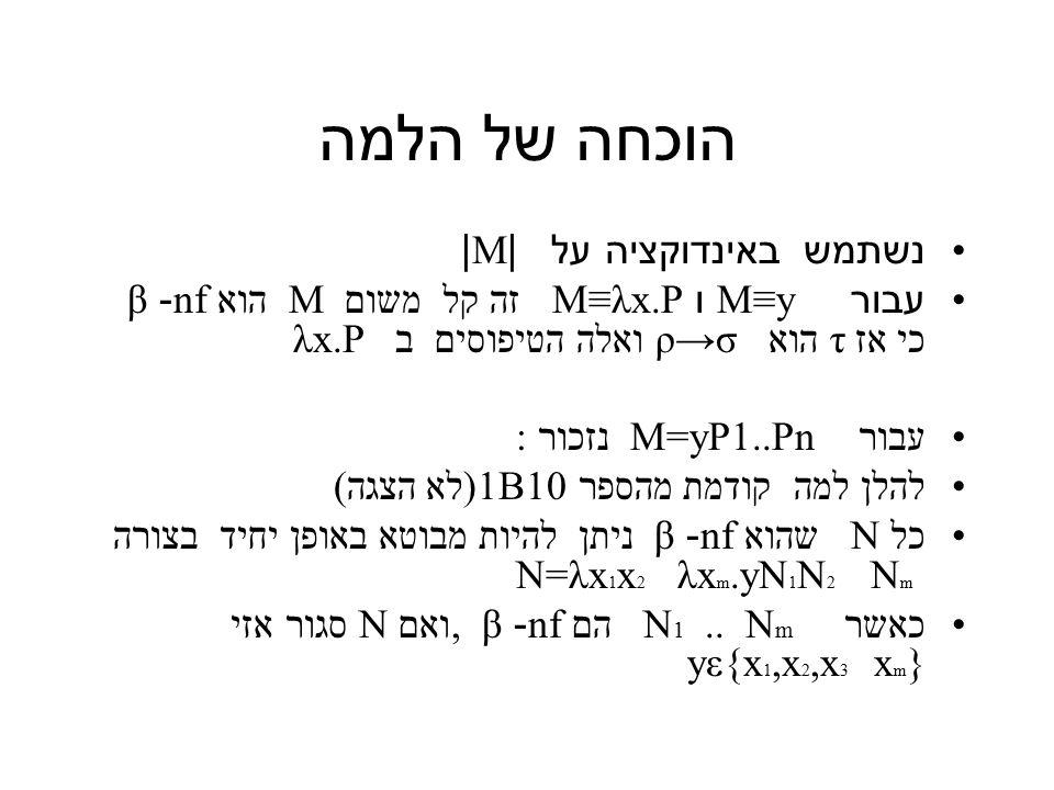 הוכחה של הלמה נשתמש באינדוקציה על |M| עבור M≡y ו M≡λx.P זה קל משום M הוא nf- β כי אז τ הוא ρ→σ ואלה הטיפוסים ב λx.P עבור M=yP1..Pn נזכור : להלן למה קודמת מהספר 1B10(לא הצגה) כל N שהוא nf- β ניתן להיות מבוטא באופן יחיד בצורה N=λx 1 x 2 λx m.yN 1 N 2 N m כאשר N 1..
