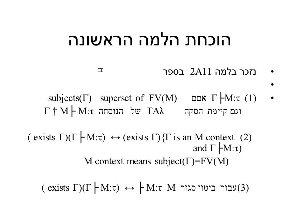 הוכחת הלמה הראשונה נזכר בלמה 2A11 בספר Γ├M:τ (1) אםם subjects(Γ) superset of FV(M) וגם קיימת הסקה TAλ של הנוסחה Γ † M├ M:τ (2) ( exists Γ)(Γ├ M:τ) ↔ (exists Γ){Γ is an M context and Γ├M:τ) M context means subject(Γ)=FV(M) (3)עבור ביטוי סגור M ( exists Γ)(Γ├ M:τ) ↔ ├ M:τ