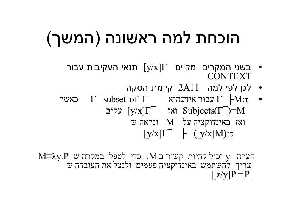 הוכחת למה ראשונה ( המשך ) בשני המקרים מקיים y/x]Γ] תנאי העקיבות עבור CONTEXT לכן לפי למה 2A11 קיימת הסקה Γ¯├M:τ עבור איזשהיא Γ¯ subset of Γ כאשר Subjects(Γ¯)=M ואז [y/x]Γ¯ עקיב ואז באינדוקציה על |M| ונראה ש [y/x]Γ¯ ├ ([y/x]M):τ הערה y יכול להיות קשור ב M.