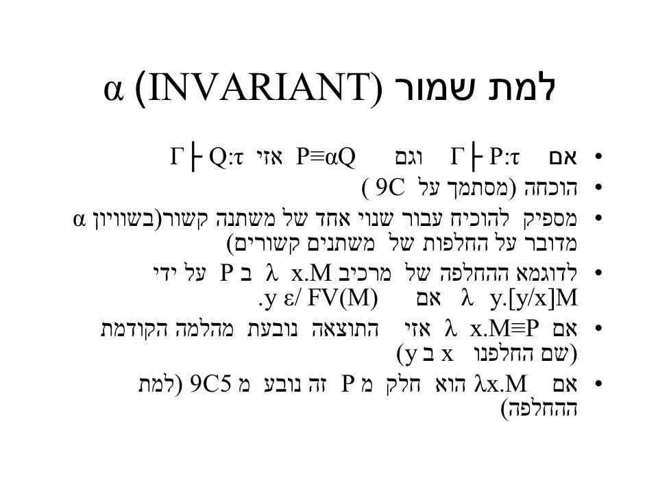 למת שמור INVARIANT) ) α אם P:τ Γ├ וגם P≡αQ אזי Q:τ Γ├ הוכחה (מסתמך על 9C ( מספיק להוכיח עבור שנוי אחד של משתנה קשור(בשוויון α מדובר על החלפות של משתנים קשורים) לדוגמא ההחלפה של מרכיב x.M λ ב P על ידי y.[y/x]M λ אם y ε/ FV(M).