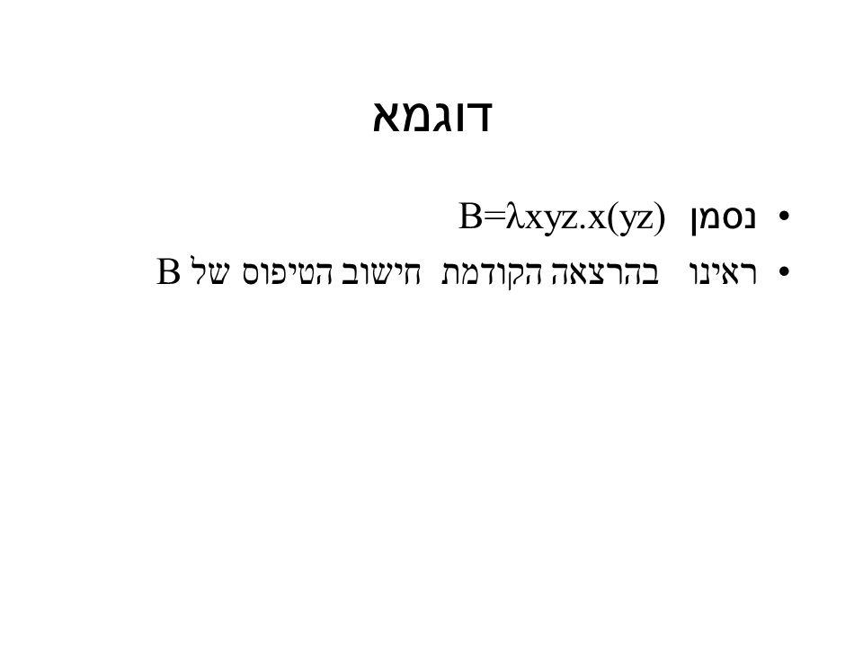 דוגמא נסמן B=λxyz.x(yz) ראינו בהרצאה הקודמת חישוב הטיפוס של B